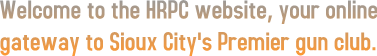 Welcome to the HRPC website, your online gateway to Sioux City's Premier gun club.